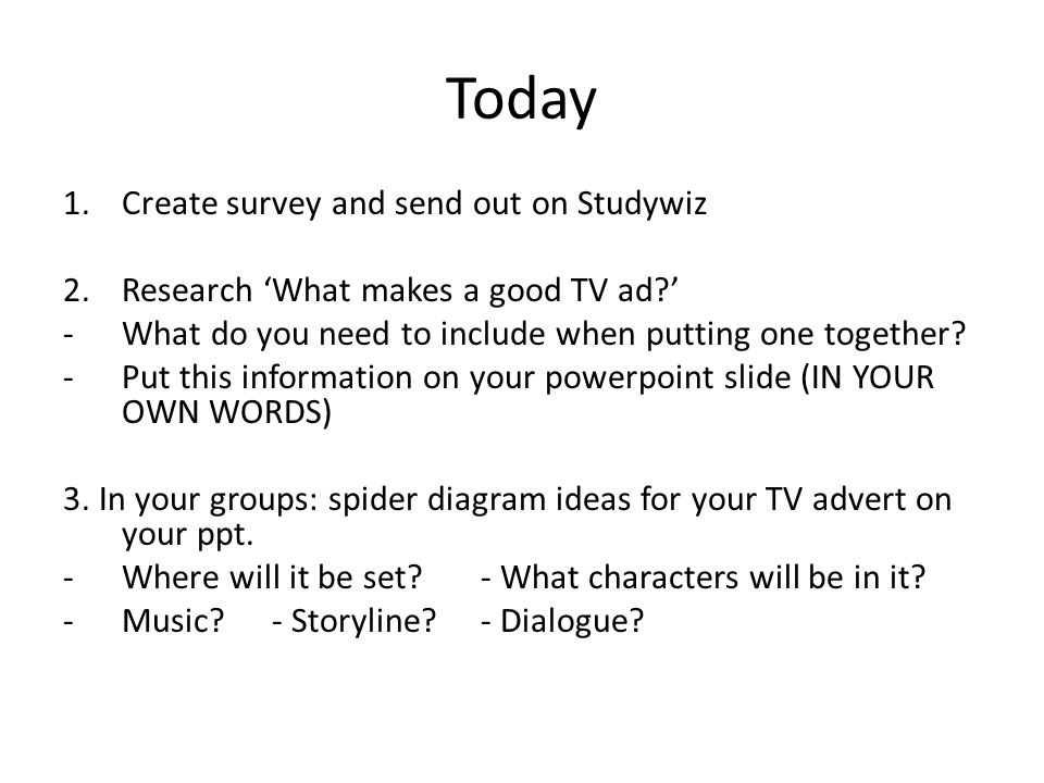 Today 1.Create survey and send out on Studywiz 2.Research What makes a good TV ad? -What do you need to include when putting one together? -Put this i