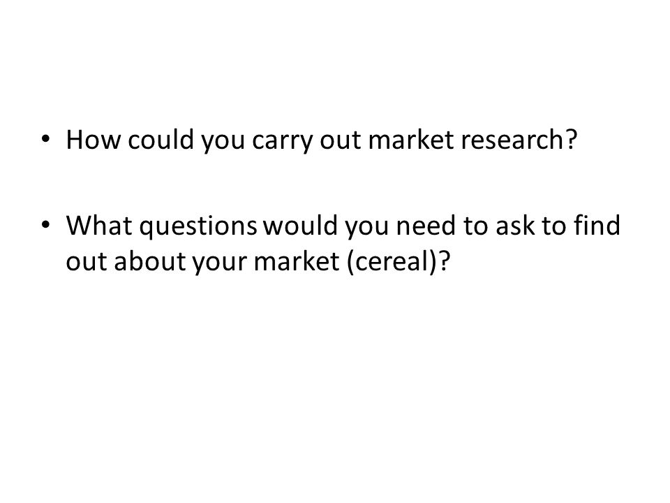 How could you carry out market research? What questions would you need to ask to find out about your market (cereal)?