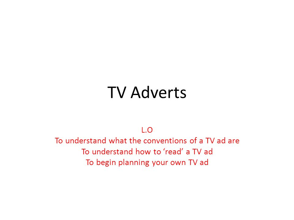 TV Adverts L.O To understand what the conventions of a TV ad are To understand how to read a TV ad To begin planning your own TV ad