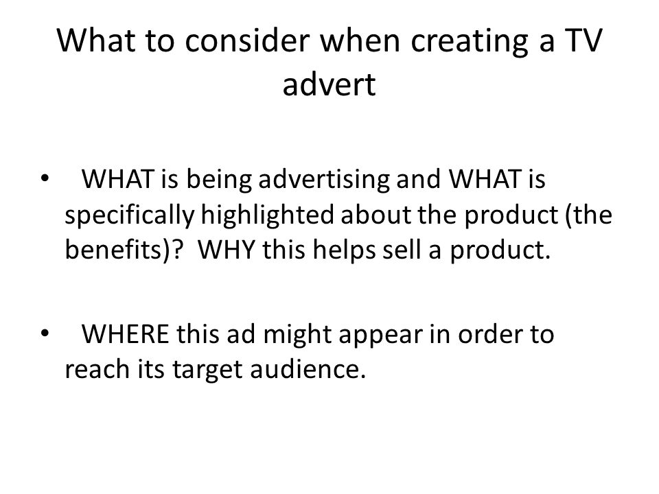 What to consider when creating a TV advert WHAT is being advertising and WHAT is specifically highlighted about the product (the benefits).