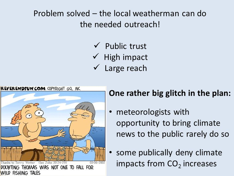 Problem solved – the local weatherman can do the needed outreach! Public trust High impact Large reach meteorologists with opportunity to bring climat