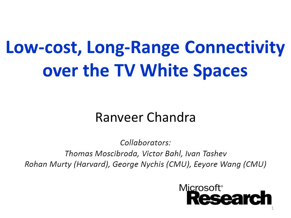 Low-cost, Long-Range Connectivity over the TV White Spaces Ranveer Chandra Collaborators: Thomas Moscibroda, Victor Bahl, Ivan Tashev Rohan Murty (Har