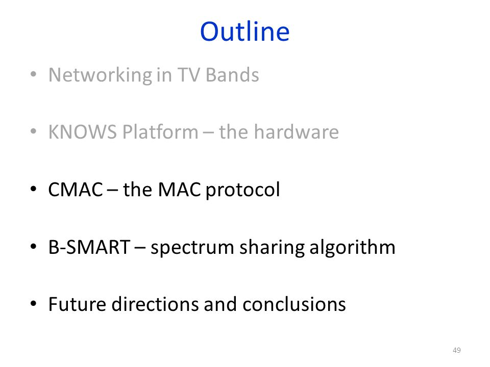 Outline Networking in TV Bands KNOWS Platform – the hardware CMAC – the MAC protocol B-SMART – spectrum sharing algorithm Future directions and conclu