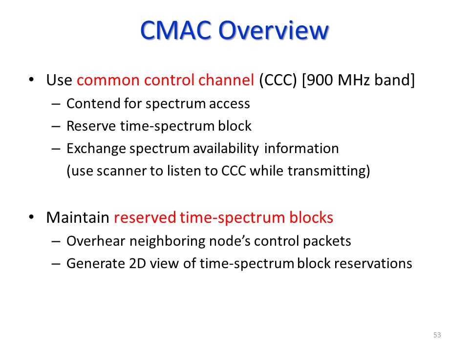 CMAC Overview Use common control channel (CCC) [900 MHz band] – Contend for spectrum access – Reserve time-spectrum block – Exchange spectrum availabi