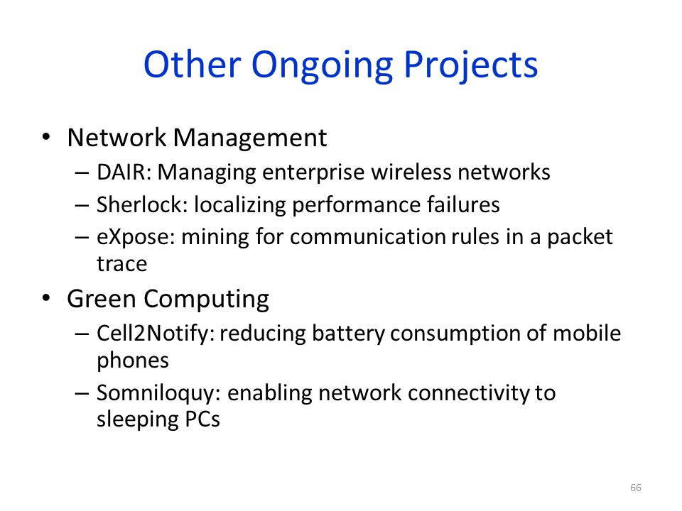 Other Ongoing Projects Network Management – DAIR: Managing enterprise wireless networks – Sherlock: localizing performance failures – eXpose: mining f