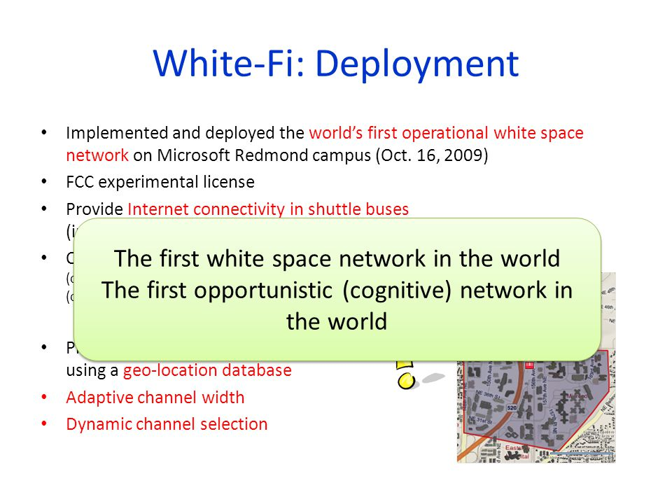 White-Fi: Deployment Implemented and deployed the worlds first operational white space network on Microsoft Redmond campus (Oct. 16, 2009) FCC experim