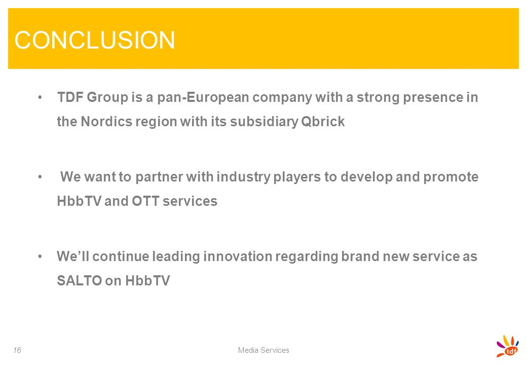 CONCLUSION 16 Media Services TDF Group is a pan-European company with a strong presence in the Nordics region with its subsidiary Qbrick We want to pa