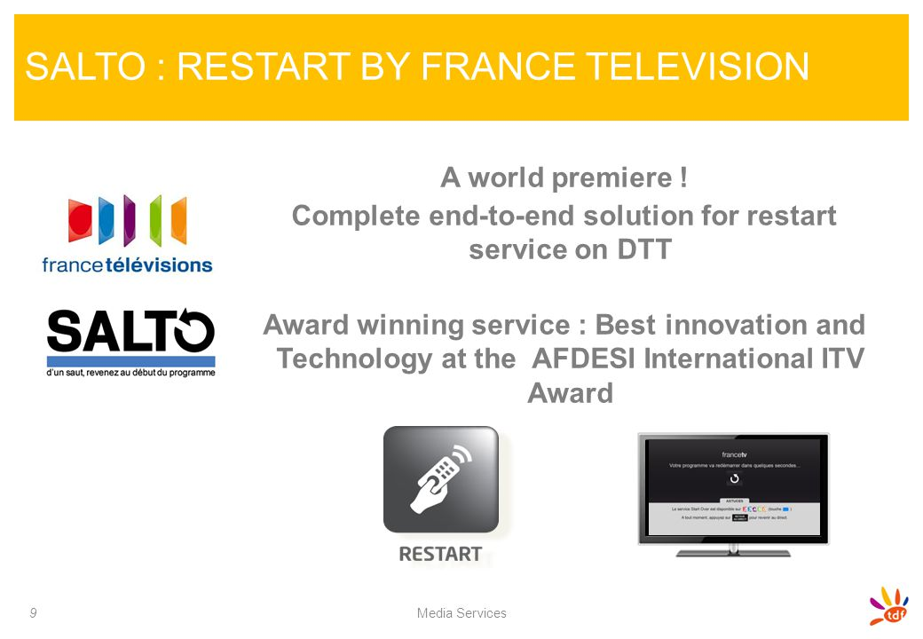 SALTO : RESTART BY FRANCE TELEVISION 9 Media Services A world premiere ! Complete end-to-end solution for restart service on DTT Award winning service