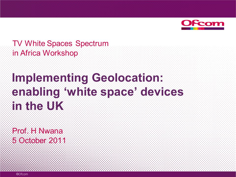 Implementing Geolocation: enabling white space devices in the UK Prof. H Nwana 5 October 2011 TV White Spaces Spectrum in Africa Workshop