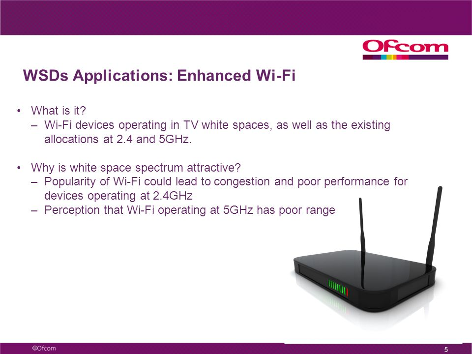 WSDs Applications: Enhanced Wi-Fi 5 What is it? –Wi-Fi devices operating in TV white spaces, as well as the existing allocations at 2.4 and 5GHz. Why