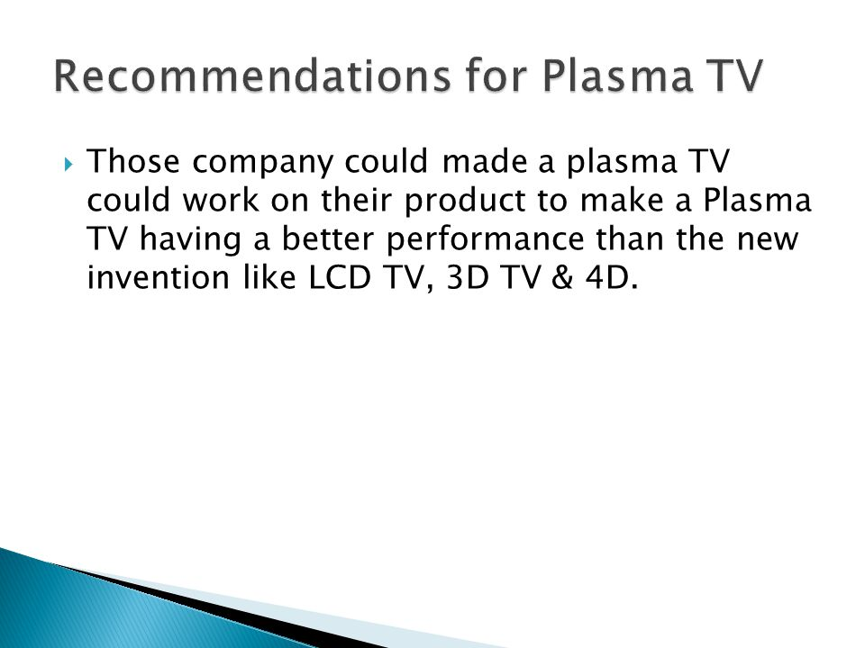 Those company could made a plasma TV could work on their product to make a Plasma TV having a better performance than the new invention like LCD TV, 3D TV & 4D.
