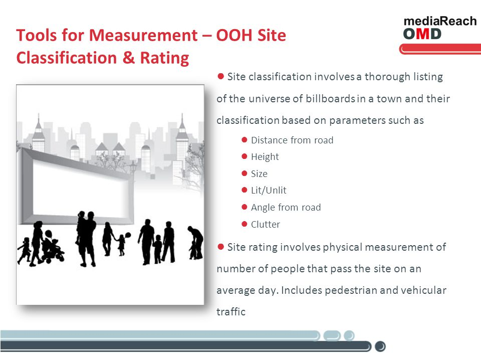 Tools for Measurement – OOH Site Classification & Rating Site classification involves a thorough listing of the universe of billboards in a town and their classification based on parameters such as Distance from road Height Size Lit/Unlit Angle from road Clutter Site rating involves physical measurement of number of people that pass the site on an average day.