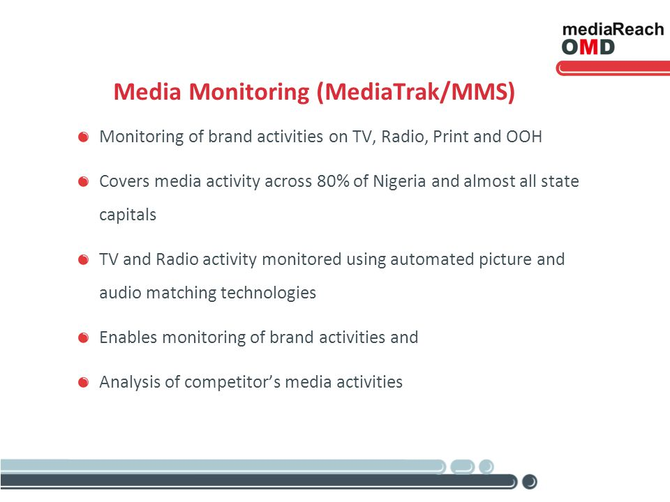 Media Monitoring (MediaTrak/MMS) Monitoring of brand activities on TV, Radio, Print and OOH Covers media activity across 80% of Nigeria and almost all