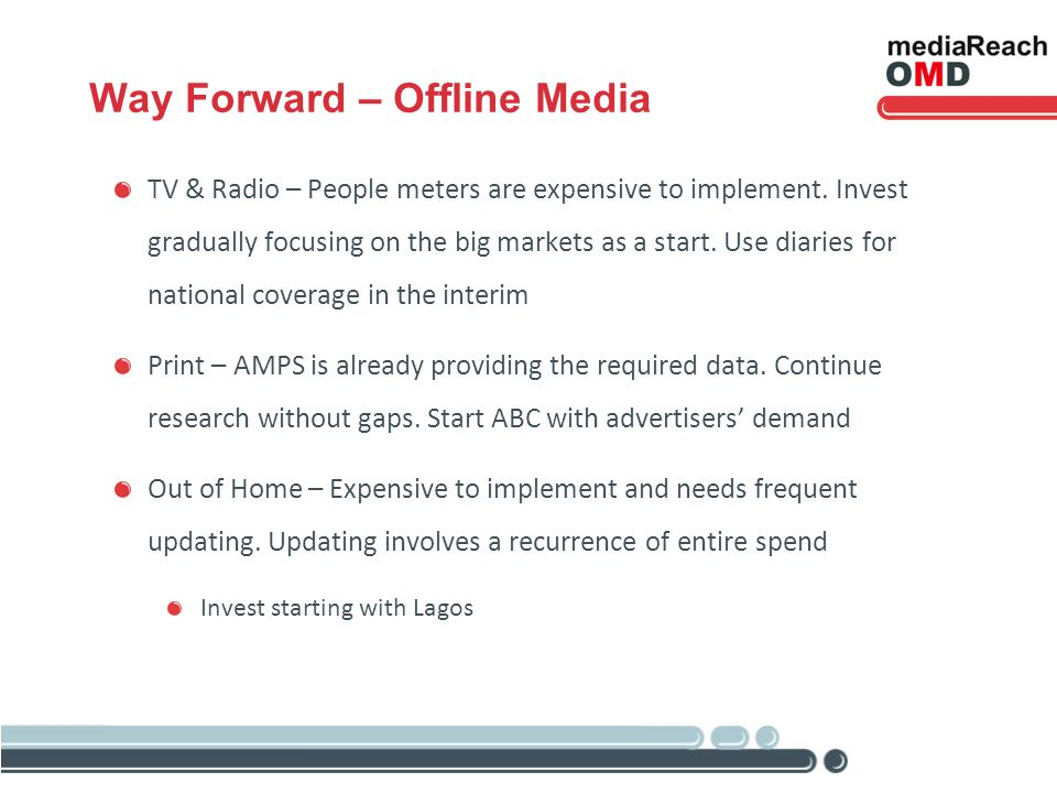 Way Forward – Offline Media TV & Radio – People meters are expensive to implement. Invest gradually focusing on the big markets as a start. Use diarie