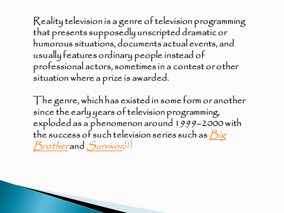 Reality television is a genre of television programming that presents supposedly unscripted dramatic or humorous situations, documents actual events, and usually features ordinary people instead of professional actors, sometimes in a contest or other situation where a prize is awarded.
