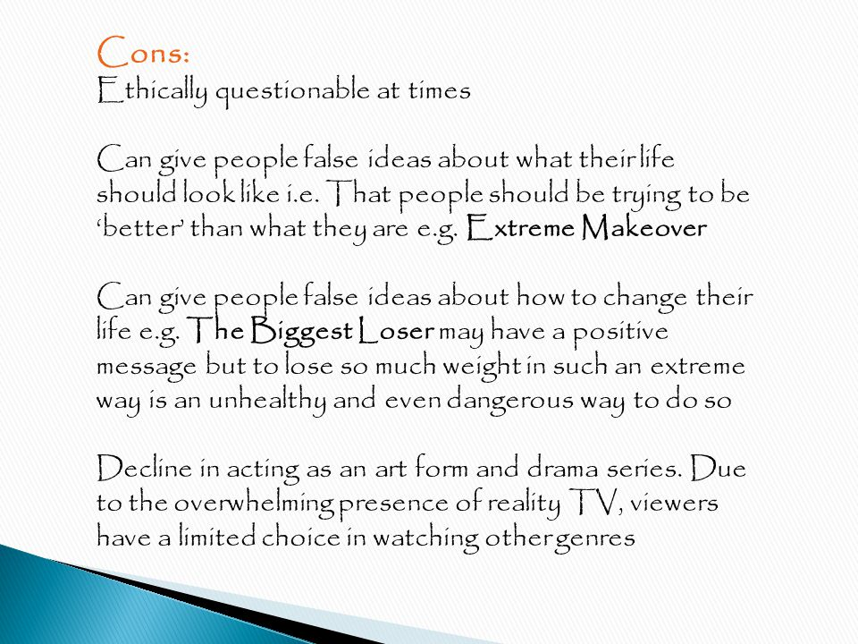 Cons: Ethically questionable at times Can give people false ideas about what their life should look like i.e.