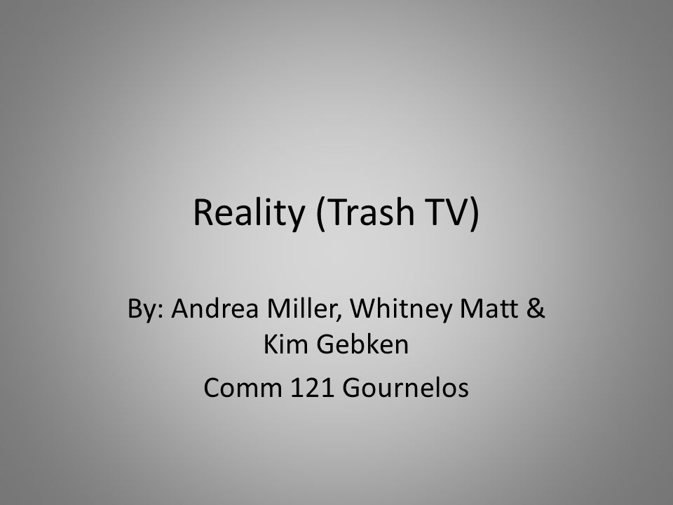 Reality (Trash TV) By: Andrea Miller, Whitney Matt & Kim Gebken Comm 121 Gournelos