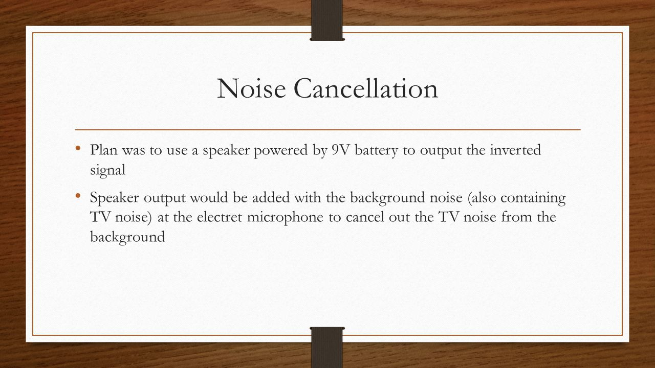 Noise Cancellation Plan was to use a speaker powered by 9V battery to output the inverted signal Speaker output would be added with the background noise (also containing TV noise) at the electret microphone to cancel out the TV noise from the background