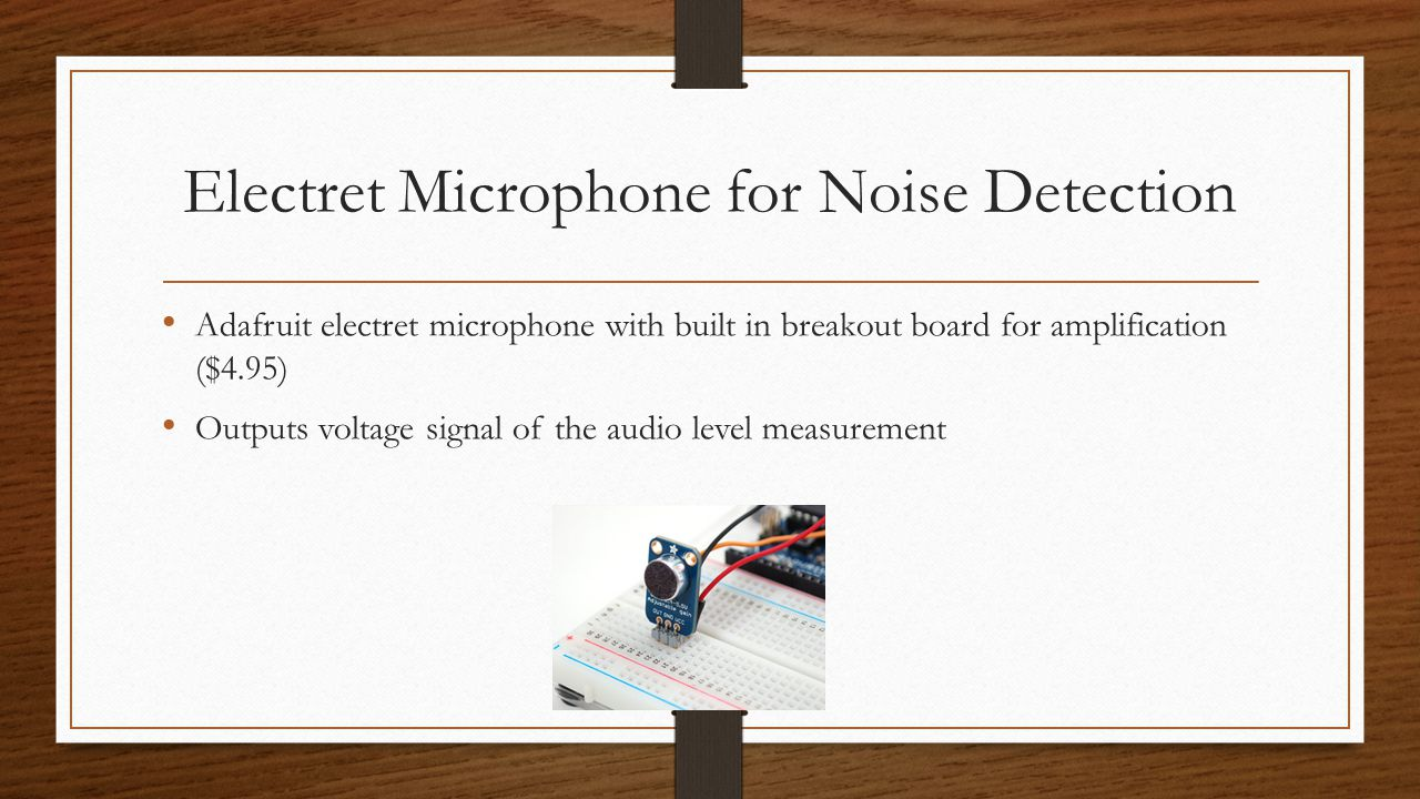 Electret Microphone for Noise Detection Adafruit electret microphone with built in breakout board for amplification ($4.95) Outputs voltage signal of the audio level measurement