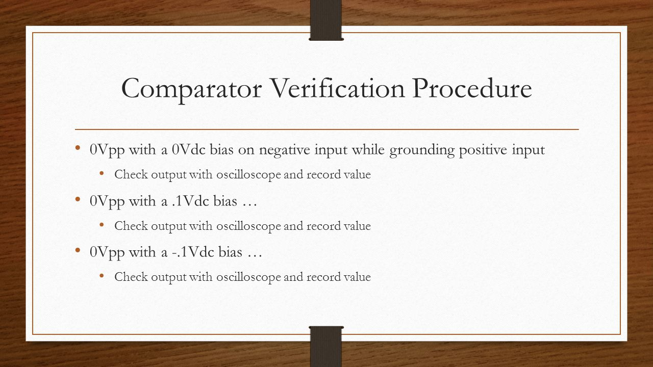 Comparator Verification Procedure 0Vpp with a 0Vdc bias on negative input while grounding positive input Check output with oscilloscope and record value 0Vpp with a.1Vdc bias … Check output with oscilloscope and record value 0Vpp with a -.1Vdc bias … Check output with oscilloscope and record value
