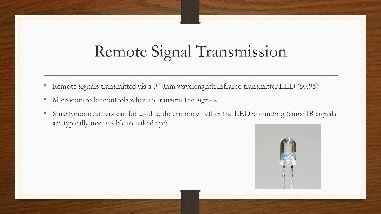 Remote Signal Transmission Remote signals transmitted via a 940nm wavelenghth infrared transmitter LED ($0.95) Microcontroller controls when to transmit the signals Smartphone camera can be used to determine whether the LED is emitting (since IR signals are typically non-visible to naked eye)