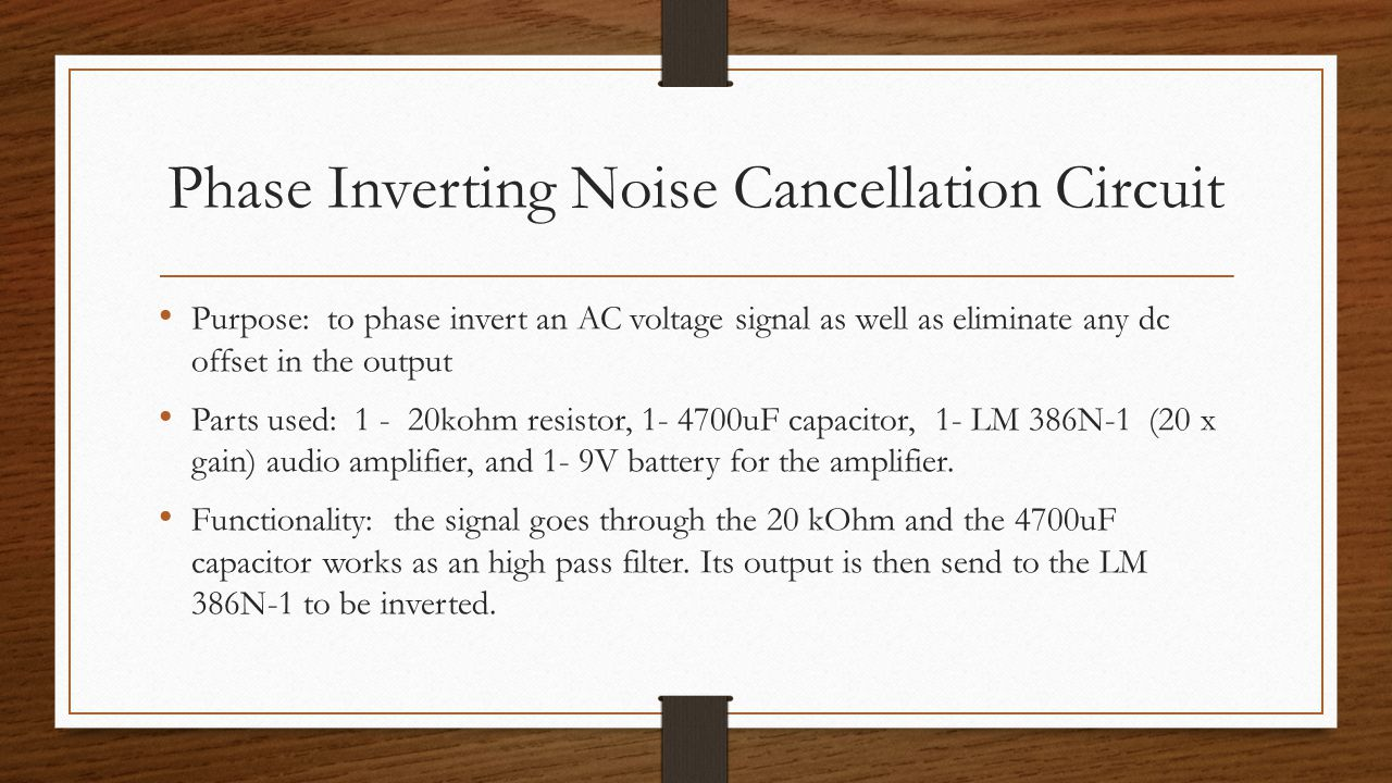 Phase Inverting Noise Cancellation Circuit Purpose: to phase invert an AC voltage signal as well as eliminate any dc offset in the output Parts used: 1 - 20kohm resistor, 1- 4700uF capacitor, 1- LM 386N-1 (20 x gain) audio amplifier, and 1- 9V battery for the amplifier.