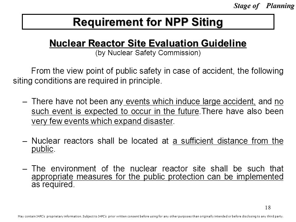 18 Nuclear Reactor Site Evaluation Guideline (by Nuclear Safety Commission) From the view point of public safety in case of accident, the following siting conditions are required in principle.