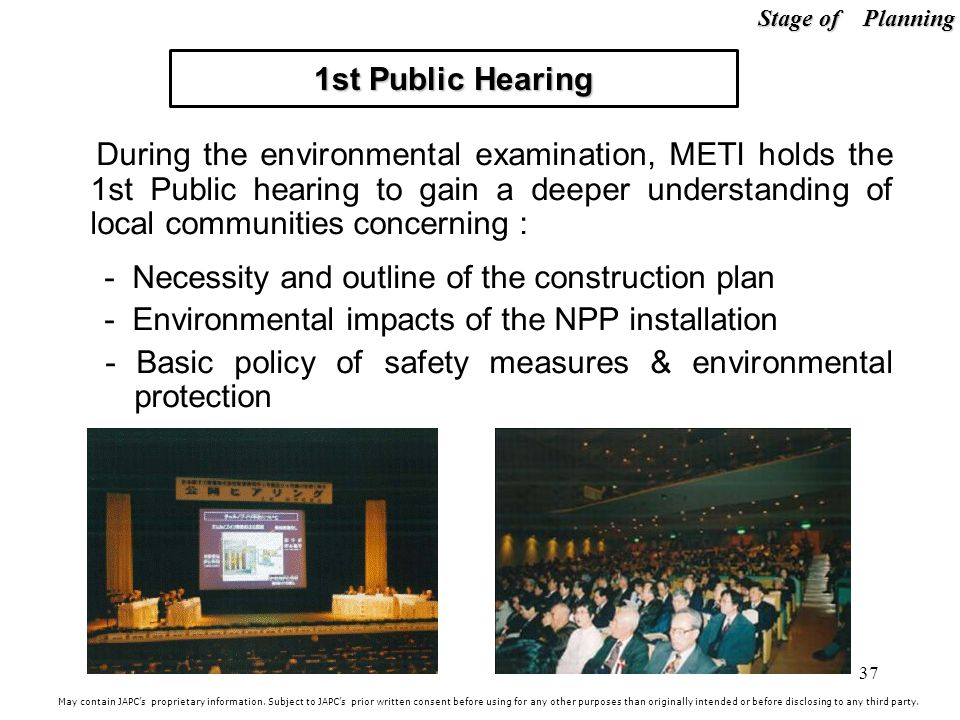 37 1st Public Hearing During the environmental examination, METI holds the 1st Public hearing to gain a deeper understanding of local communities concerning : - Necessity and outline of the construction plan - Environmental impacts of the NPP installation - Basic policy of safety measures & environmental protection May contain JAPCs proprietary information.
