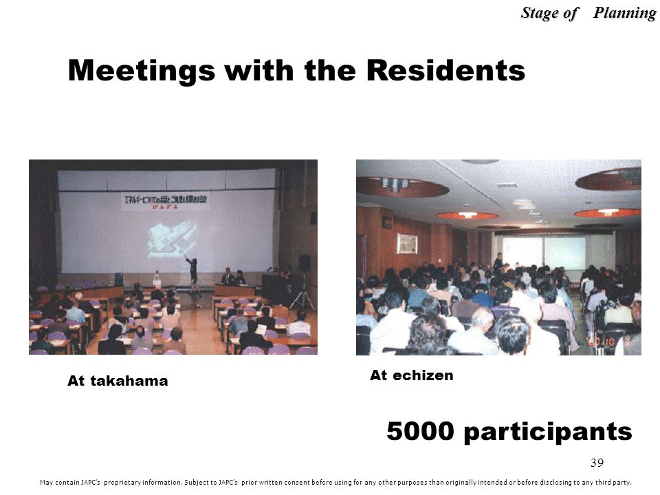 39 At takahama At echizen Meetings with the Residents 5000 participants Stage of Planning May contain JAPCs proprietary information.