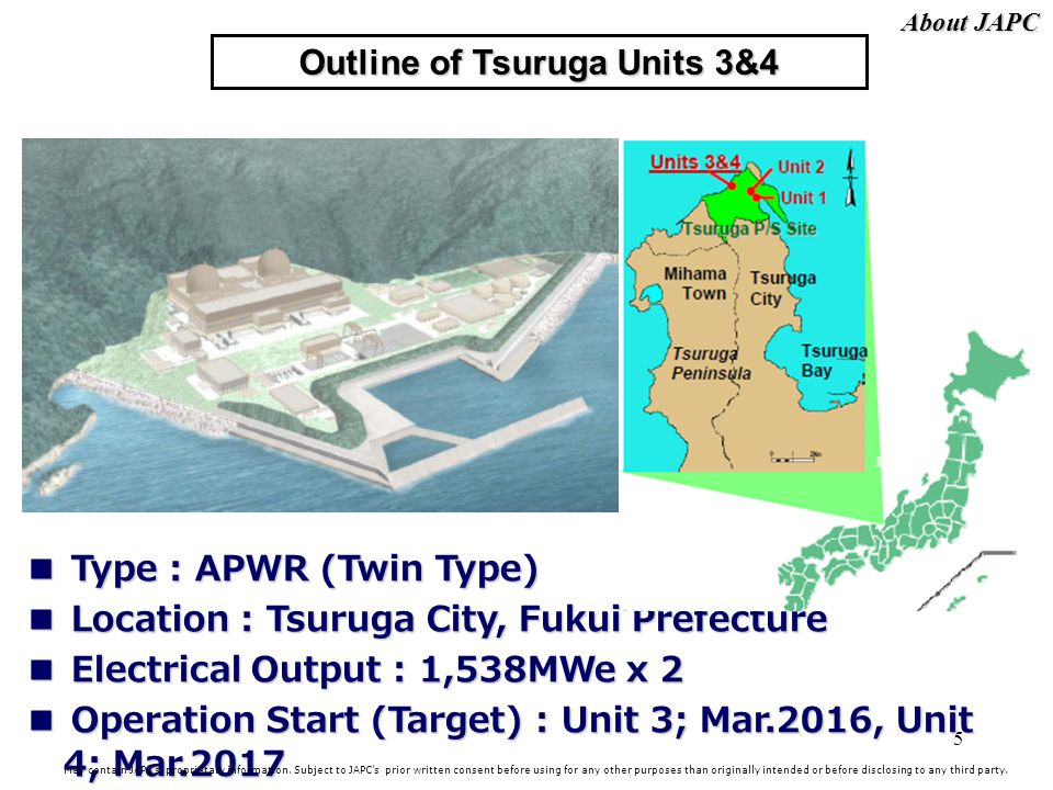 5 Outline of Tsuruga Units 3&4 Type : APWR (Twin Type) Type : APWR (Twin Type) Location : Tsuruga City, Fukui Prefecture Location : Tsuruga City, Fukui Prefecture Electrical Output : 1,538MWe x 2 Electrical Output : 1,538MWe x 2 Operation Start (Target) : Unit 3; Mar.2016, Unit 4; Mar.2017 Operation Start (Target) : Unit 3; Mar.2016, Unit 4; Mar.2017 May contain JAPCs proprietary information.