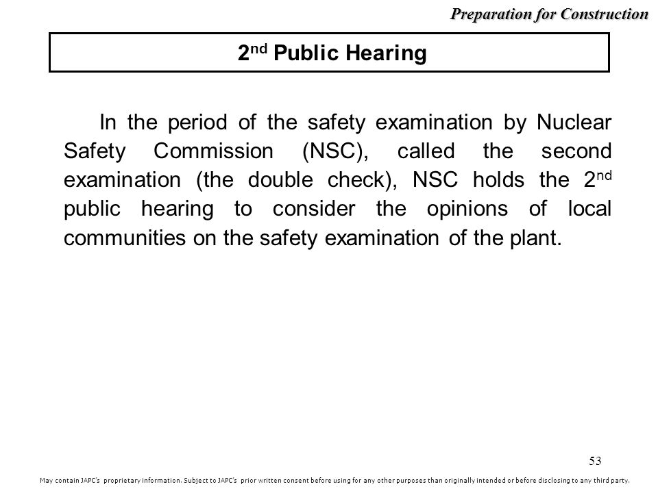 53 2 nd Public Hearing In the period of the safety examination by Nuclear Safety Commission (NSC), called the second examination (the double check), NSC holds the 2 nd public hearing to consider the opinions of local communities on the safety examination of the plant.