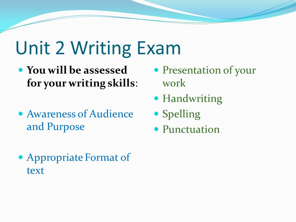 Unit 2 Writing Exam You will be assessed for your writing skills: Awareness of Audience and Purpose Appropriate Format of text Presentation of your work Handwriting Spelling Punctuation