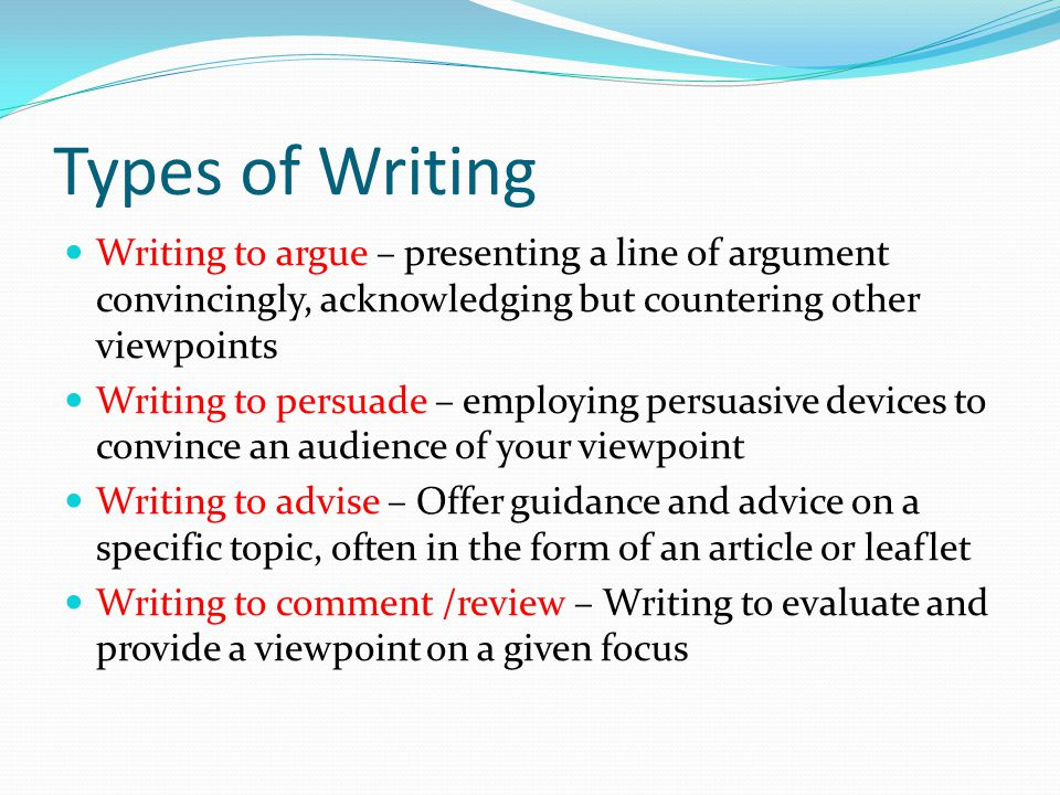 Types of Writing Writing to argue – presenting a line of argument convincingly, acknowledging but countering other viewpoints Writing to persuade – employing persuasive devices to convince an audience of your viewpoint Writing to advise – Offer guidance and advice on a specific topic, often in the form of an article or leaflet Writing to comment /review – Writing to evaluate and provide a viewpoint on a given focus