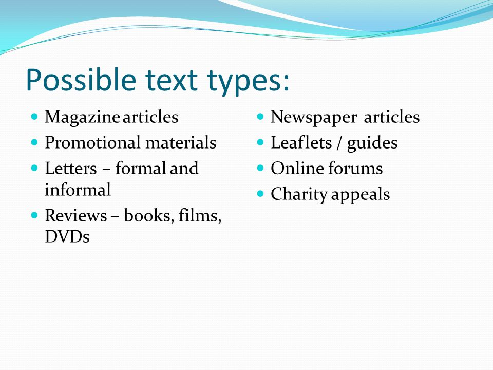 Possible text types: Magazine articles Promotional materials Letters – formal and informal Reviews – books, films, DVDs Newspaper articles Leaflets / guides Online forums Charity appeals