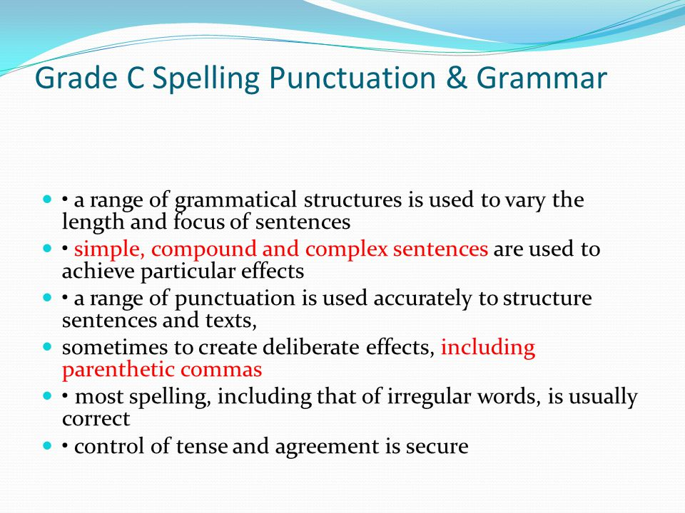 Grade C Spelling Punctuation & Grammar a range of grammatical structures is used to vary the length and focus of sentences simple, compound and complex sentences are used to achieve particular effects a range of punctuation is used accurately to structure sentences and texts, sometimes to create deliberate effects, including parenthetic commas most spelling, including that of irregular words, is usually correct control of tense and agreement is secure