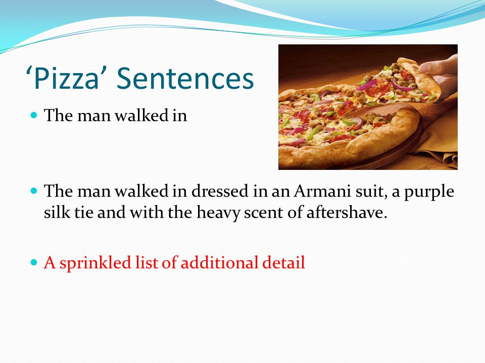 Pizza Sentences The man walked in The man walked in dressed in an Armani suit, a purple silk tie and with the heavy scent of aftershave.