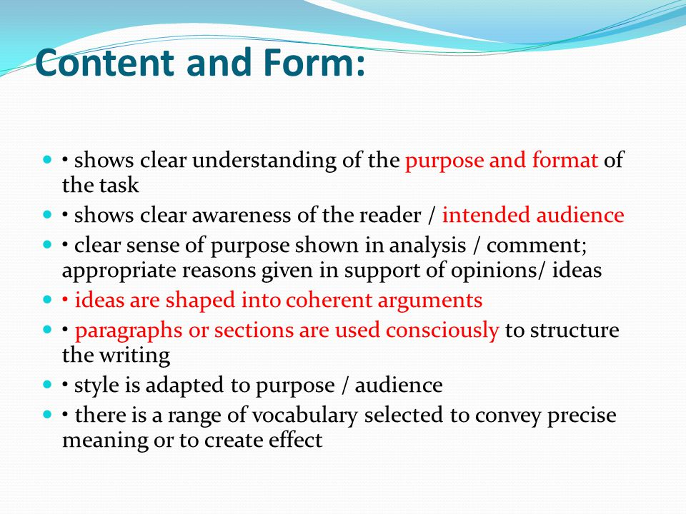 Content and Form: shows clear understanding of the purpose and format of the task shows clear awareness of the reader / intended audience clear sense of purpose shown in analysis / comment; appropriate reasons given in support of opinions/ ideas ideas are shaped into coherent arguments paragraphs or sections are used consciously to structure the writing style is adapted to purpose / audience there is a range of vocabulary selected to convey precise meaning or to create effect