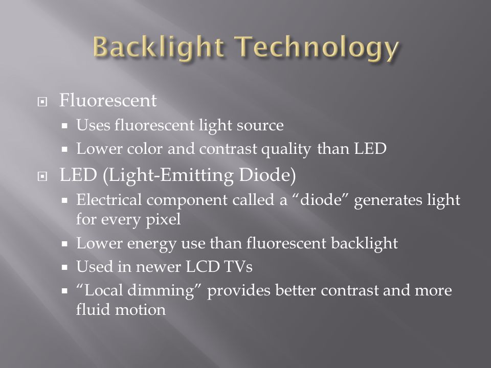 Fluorescent Uses fluorescent light source Lower color and contrast quality than LED LED (Light-Emitting Diode) Electrical component called a diode generates light for every pixel Lower energy use than fluorescent backlight Used in newer LCD TVs Local dimming provides better contrast and more fluid motion