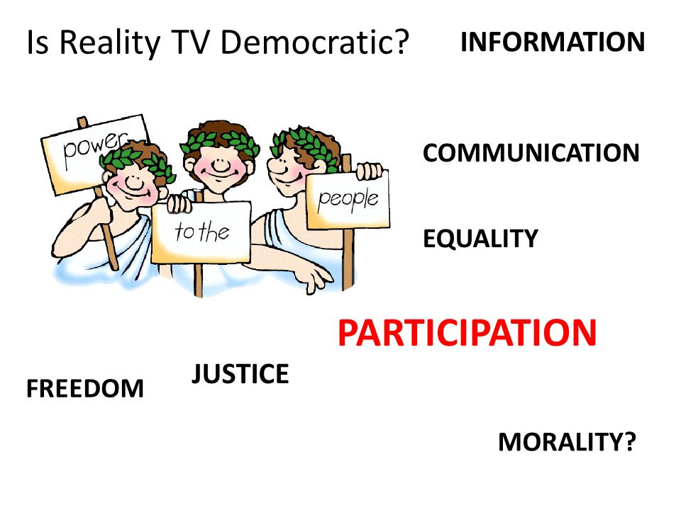 MORALITY? COMMUNICATION FREEDOM PARTICIPATION INFORMATION EQUALITY JUSTICE Is Reality TV Democratic?