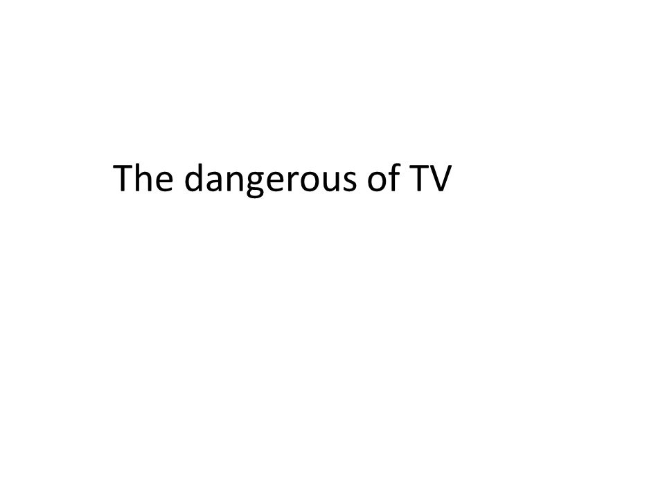 The dangerous of TV