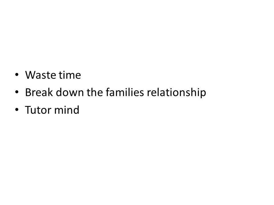 Waste time Break down the families relationship Tutor mind