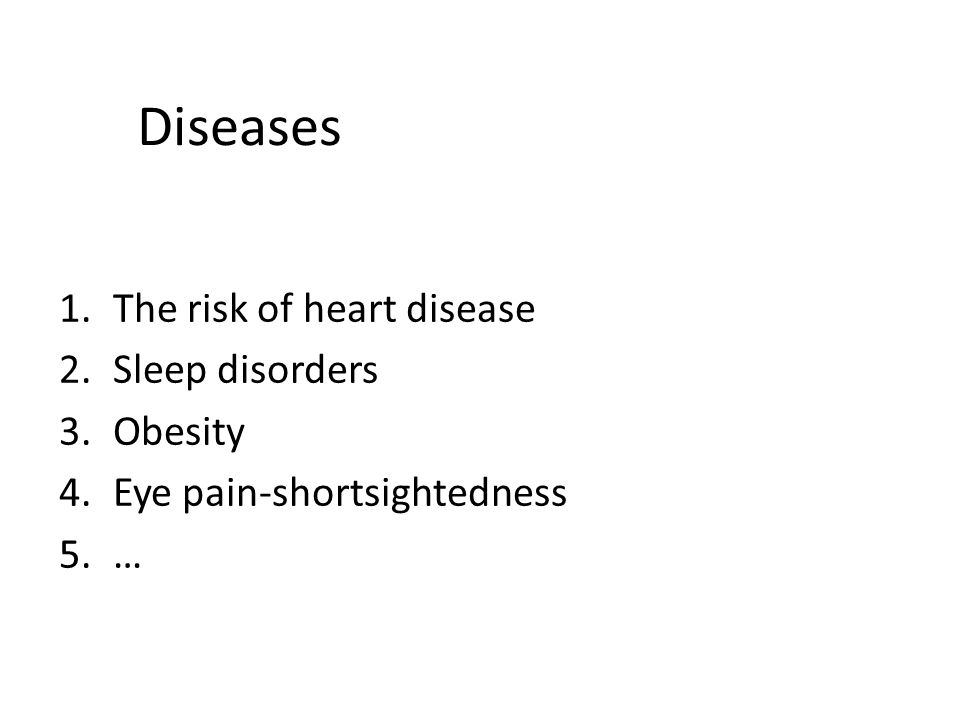 Diseases 1.The risk of heart disease 2.Sleep disorders 3.Obesity 4.Eye pain-shortsightedness 5.…