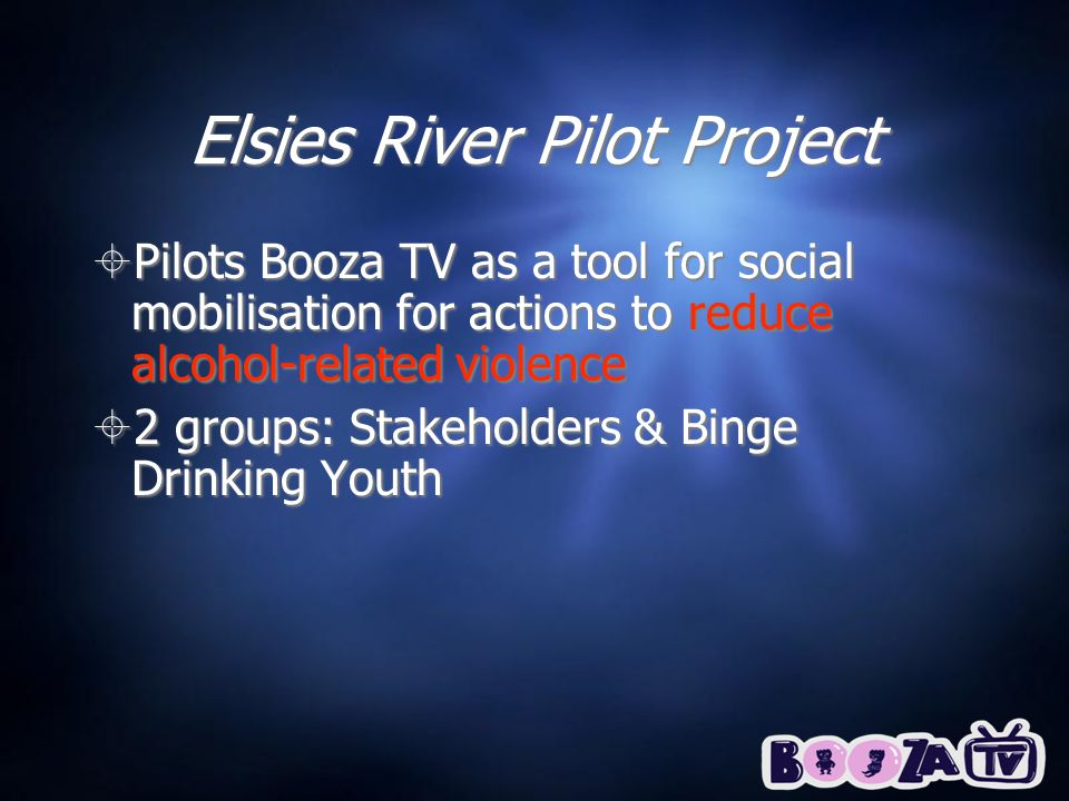 Elsies River Pilot Project Pilots Booza TV as a tool for social mobilisation for actions to reduce alcohol-related violence 2 groups: Stakeholders & Binge Drinking Youth Pilots Booza TV as a tool for social mobilisation for actions to reduce alcohol-related violence 2 groups: Stakeholders & Binge Drinking Youth