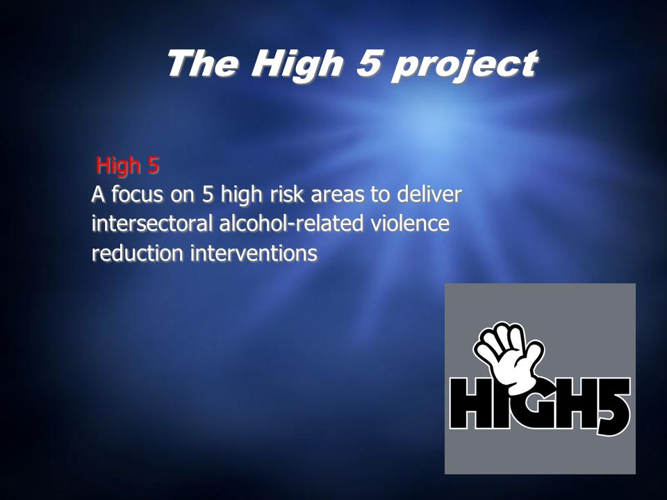 The High 5 project High 5 A focus on 5 high risk areas to deliver intersectoral alcohol-related violence reduction interventions