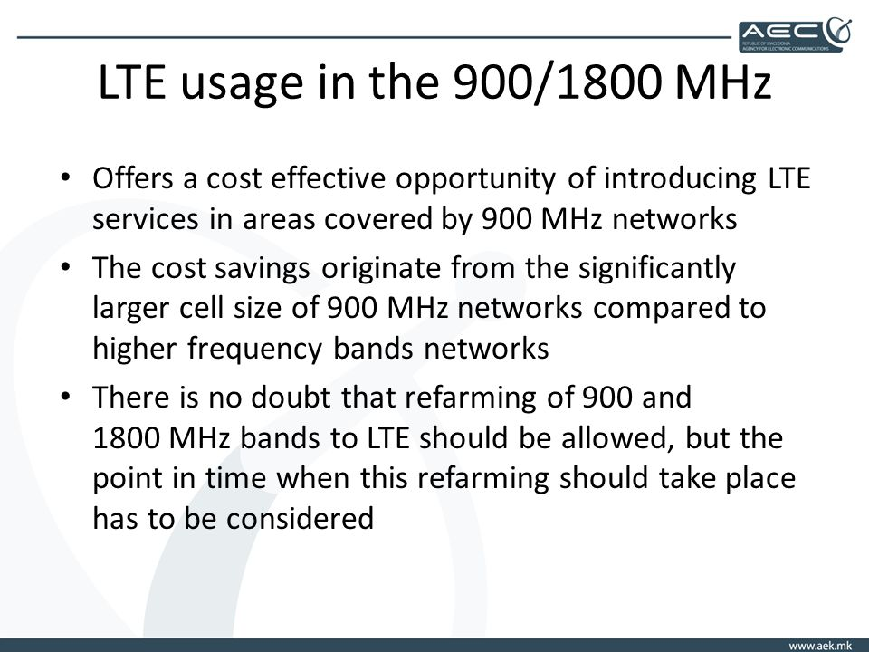 LTE usage in the 900/1800 MHz Offers a cost effective opportunity of introducing LTE services in areas covered by 900 MHz networks The cost savings originate from the significantly larger cell size of 900 MHz networks compared to higher frequency bands networks There is no doubt that refarming of 900 and 1800 MHz bands to LTE should be allowed, but the point in time when this refarming should take place has to be considered