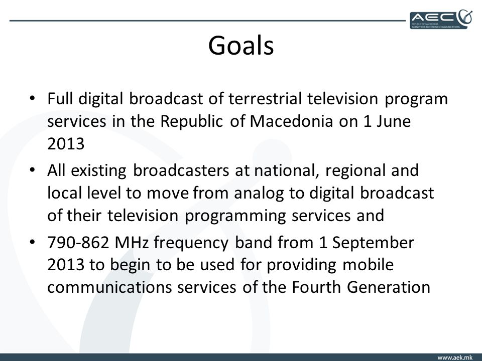 Goals Full digital broadcast of terrestrial television program services in the Republic of Macedonia on 1 June 2013 All existing broadcasters at national, regional and local level to move from analog to digital broadcast of their television programming services and MHz frequency band from 1 September 2013 to begin to be used for providing mobile communications services of the Fourth Generation