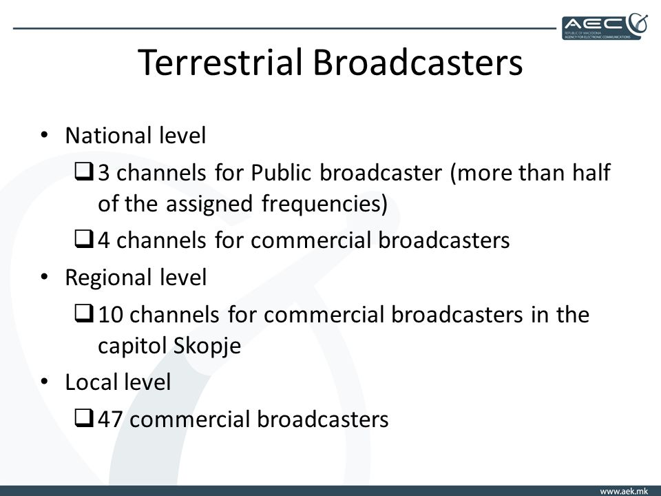 Terrestrial Broadcasters National level 3 channels for Public broadcaster (more than half of the assigned frequencies) 4 channels for commercial broadcasters Regional level 10 channels for commercial broadcasters in the capitol Skopje Local level 47 commercial broadcasters