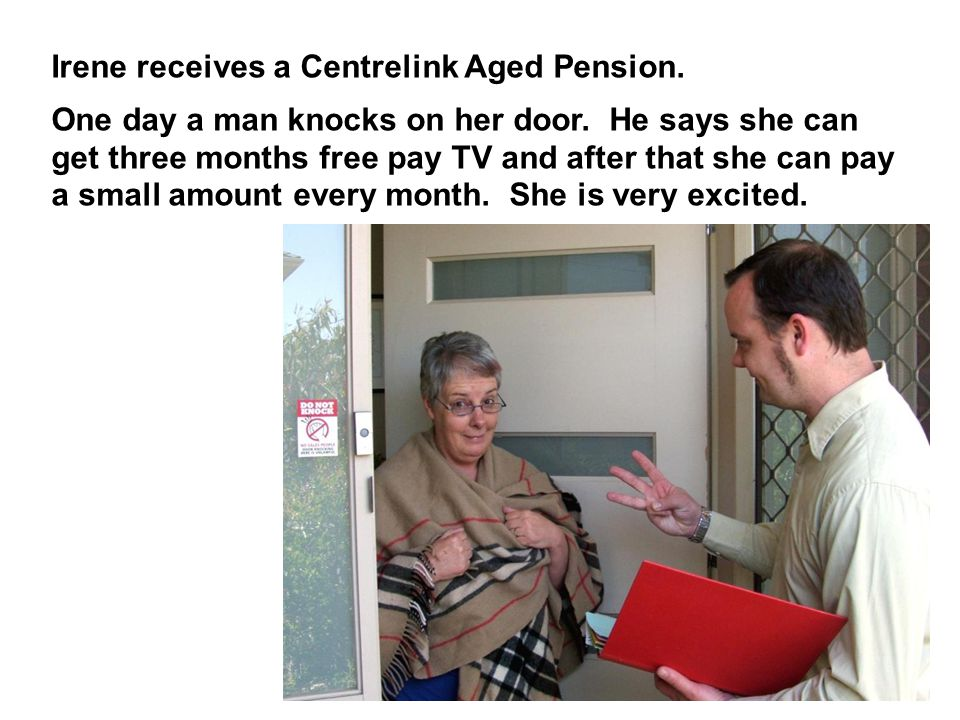 Irene receives a Centrelink Aged Pension. One day a man knocks on her door.