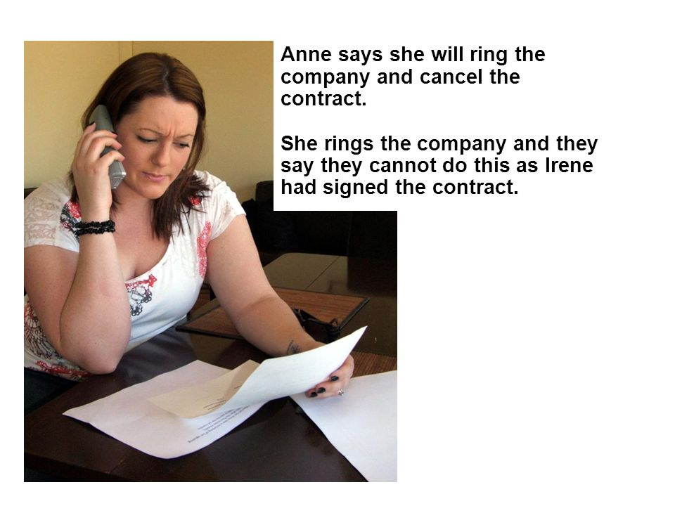 Anne says she will ring the company and cancel the contract. She rings the company and they say they cannot do this as Irene had signed the contract.