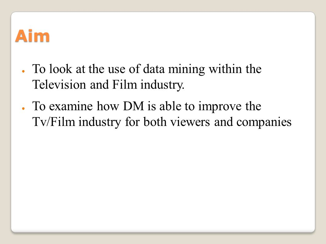 Aim To look at the use of data mining within the Television and Film industry. To examine how DM is able to improve the Tv/Film industry for both view
